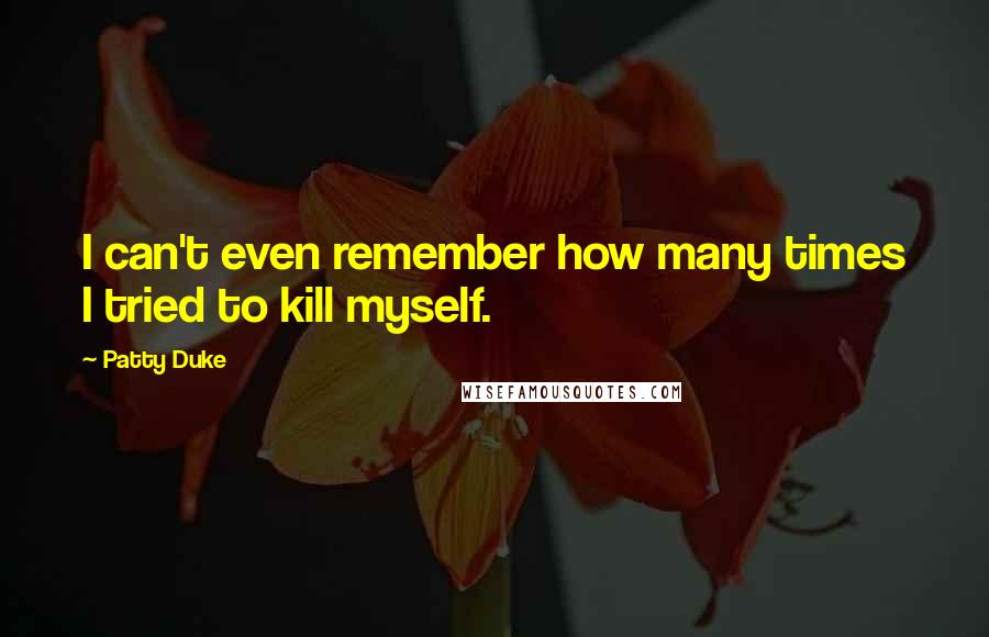 Patty Duke quotes: I can't even remember how many times I tried to kill myself.