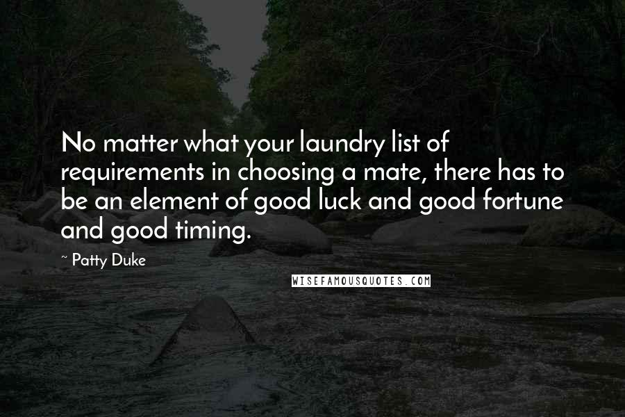 Patty Duke quotes: No matter what your laundry list of requirements in choosing a mate, there has to be an element of good luck and good fortune and good timing.