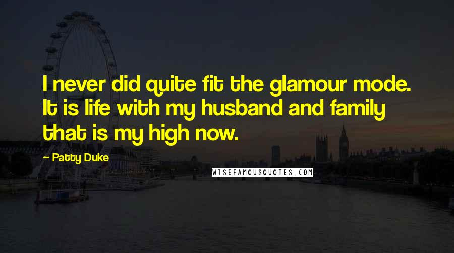 Patty Duke quotes: I never did quite fit the glamour mode. It is life with my husband and family that is my high now.