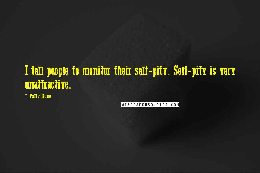 Patty Duke quotes: I tell people to monitor their self-pity. Self-pity is very unattractive.