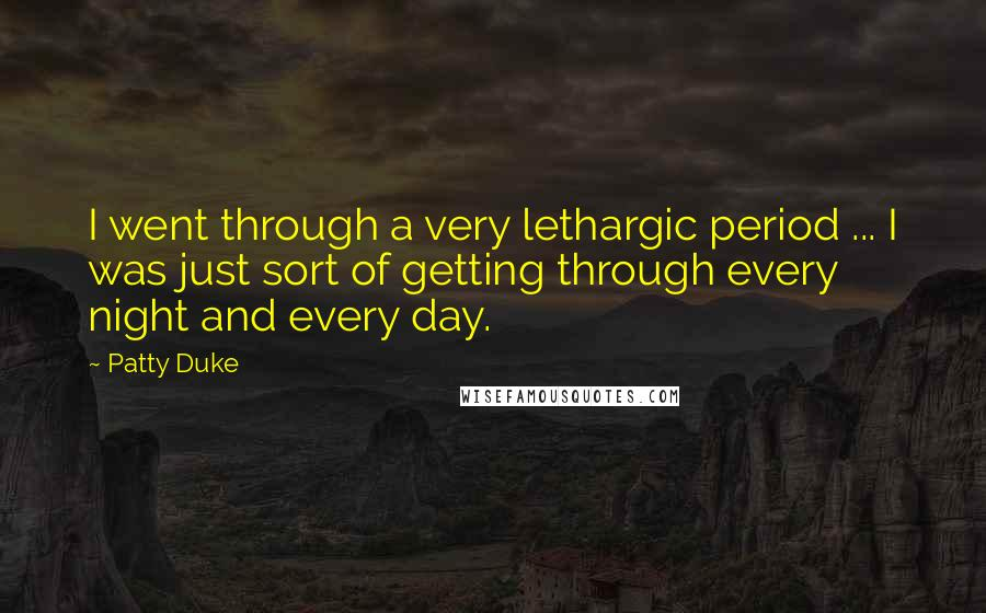 Patty Duke quotes: I went through a very lethargic period ... I was just sort of getting through every night and every day.