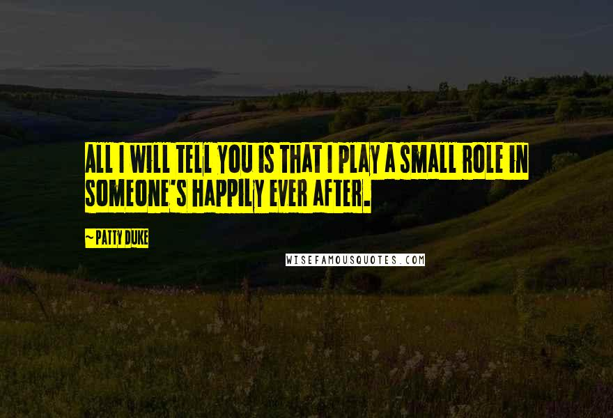 Patty Duke quotes: All I will tell you is that I play a small role in someone's happily ever after.