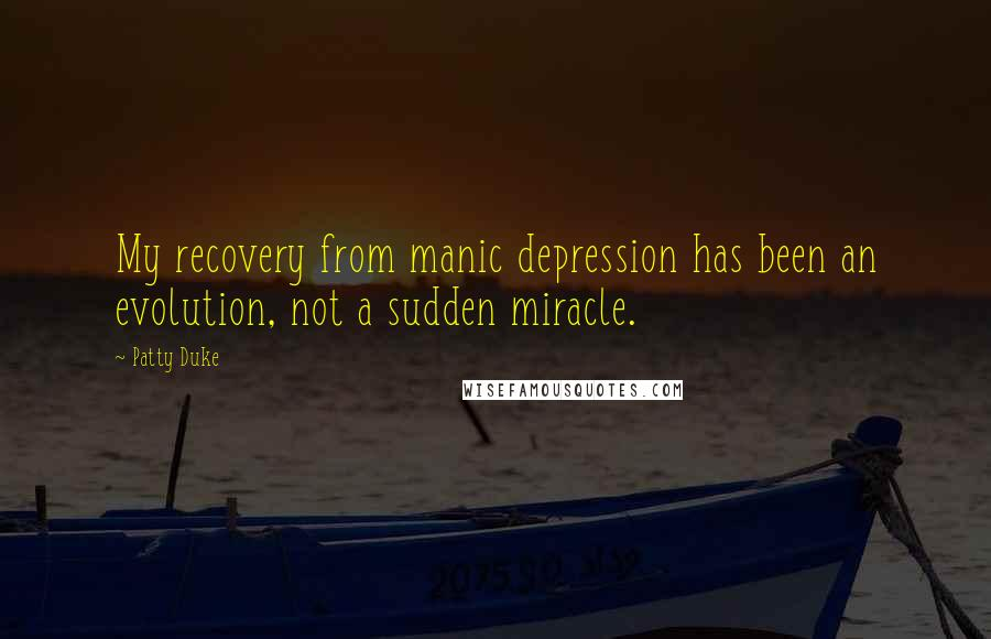 Patty Duke quotes: My recovery from manic depression has been an evolution, not a sudden miracle.