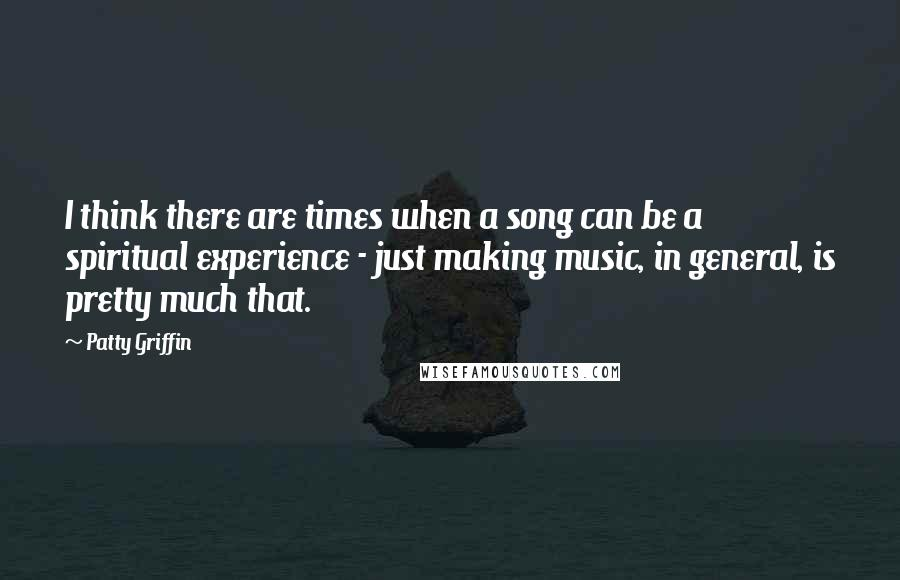 Patty Griffin quotes: I think there are times when a song can be a spiritual experience - just making music, in general, is pretty much that.