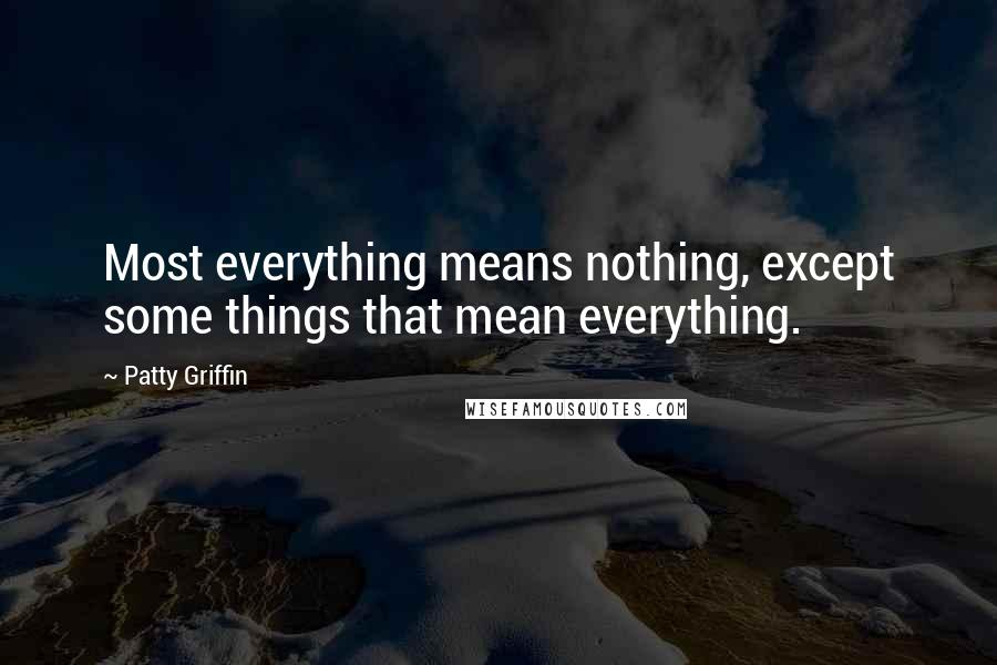 Patty Griffin quotes: Most everything means nothing, except some things that mean everything.