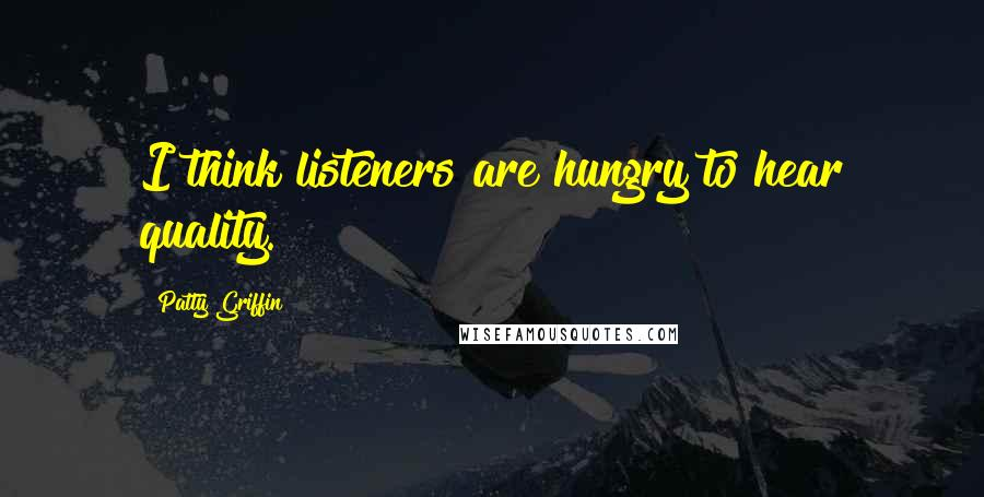 Patty Griffin quotes: I think listeners are hungry to hear quality.