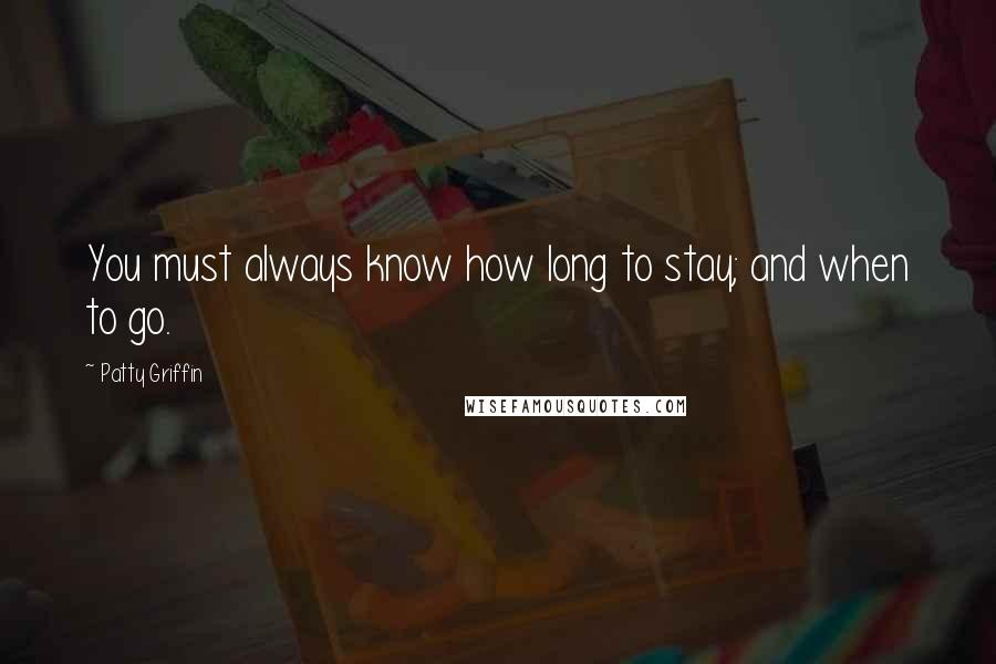 Patty Griffin quotes: You must always know how long to stay; and when to go.