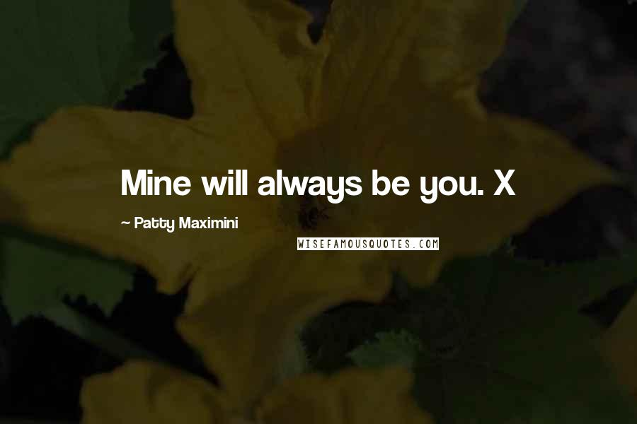 Patty Maximini quotes: Mine will always be you. X