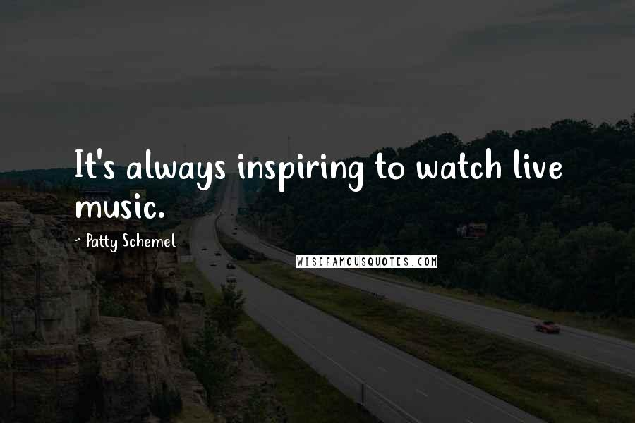 Patty Schemel quotes: It's always inspiring to watch live music.
