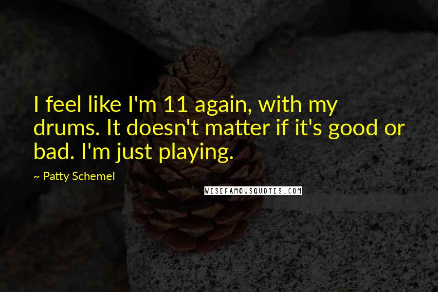 Patty Schemel quotes: I feel like I'm 11 again, with my drums. It doesn't matter if it's good or bad. I'm just playing.