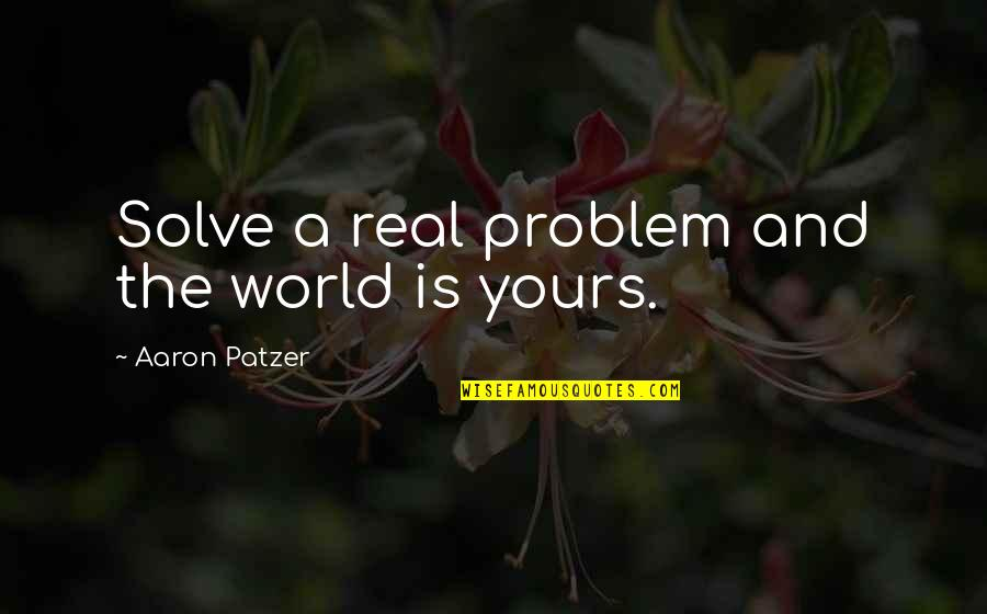 Patzer Quotes By Aaron Patzer: Solve a real problem and the world is