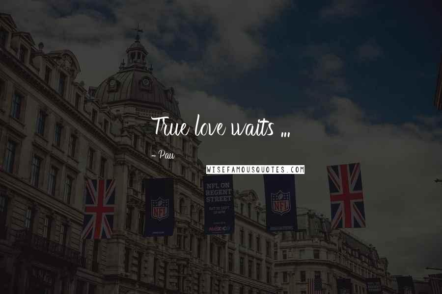 Pau quotes: True love waits ...