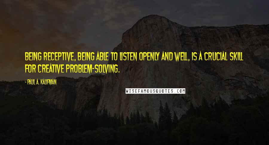 Paul A. Kaufman quotes: Being receptive, being able to listen openly and well, is a crucial skill for creative problem-solving.