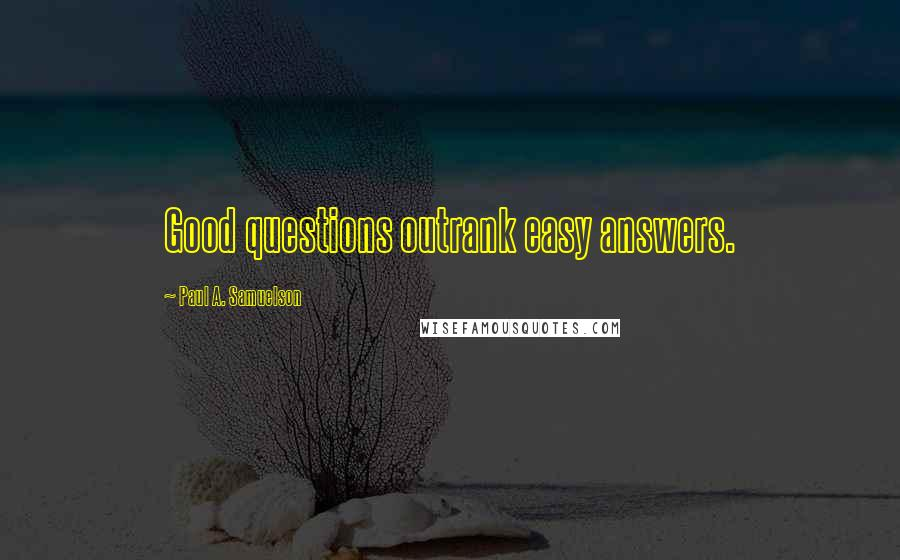 Paul A. Samuelson quotes: Good questions outrank easy answers.