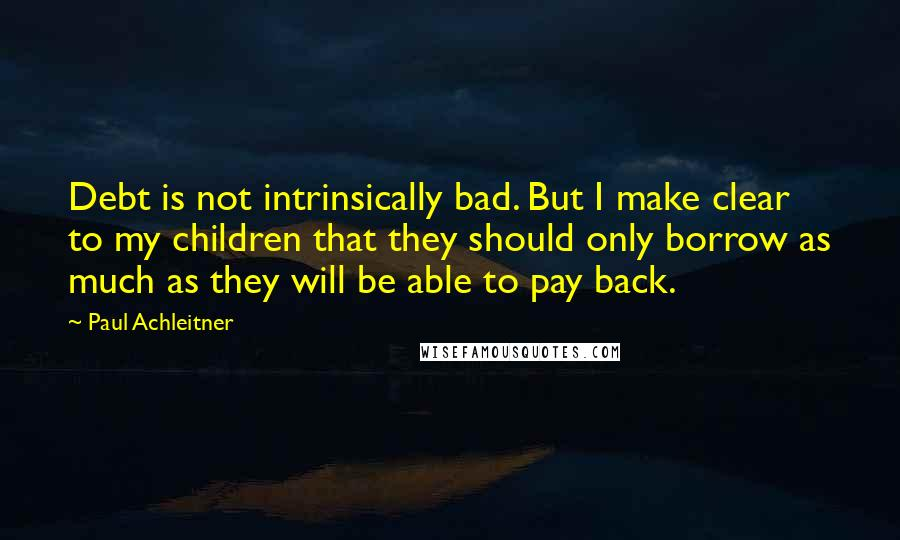 Paul Achleitner quotes: Debt is not intrinsically bad. But I make clear to my children that they should only borrow as much as they will be able to pay back.