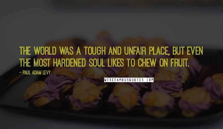 Paul Adam Levy quotes: The world was a tough and unfair place, but even the most hardened soul likes to chew on fruit.