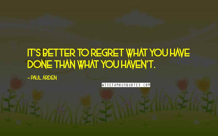 Paul Arden quotes: It's better to regret what you have done than what you haven't.