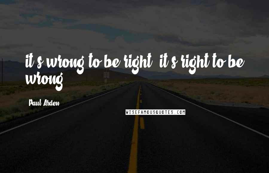 Paul Arden quotes: it's wrong to be right; it's right to be wrong.