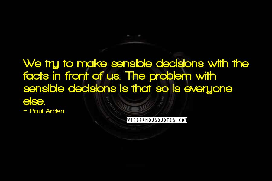 Paul Arden quotes: We try to make sensible decisions with the facts in front of us. The problem with sensible decisions is that so is everyone else.