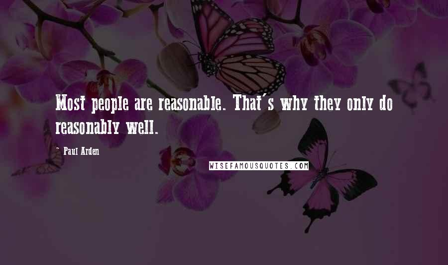 Paul Arden quotes: Most people are reasonable. That's why they only do reasonably well.