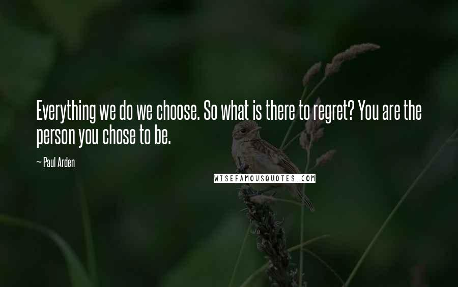 Paul Arden quotes: Everything we do we choose. So what is there to regret? You are the person you chose to be.