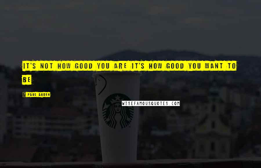 Paul Arden quotes: It's not how good you are it's how good you want to be