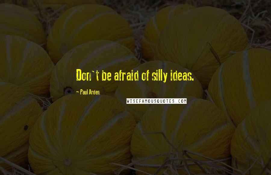 Paul Arden quotes: Don't be afraid of silly ideas.