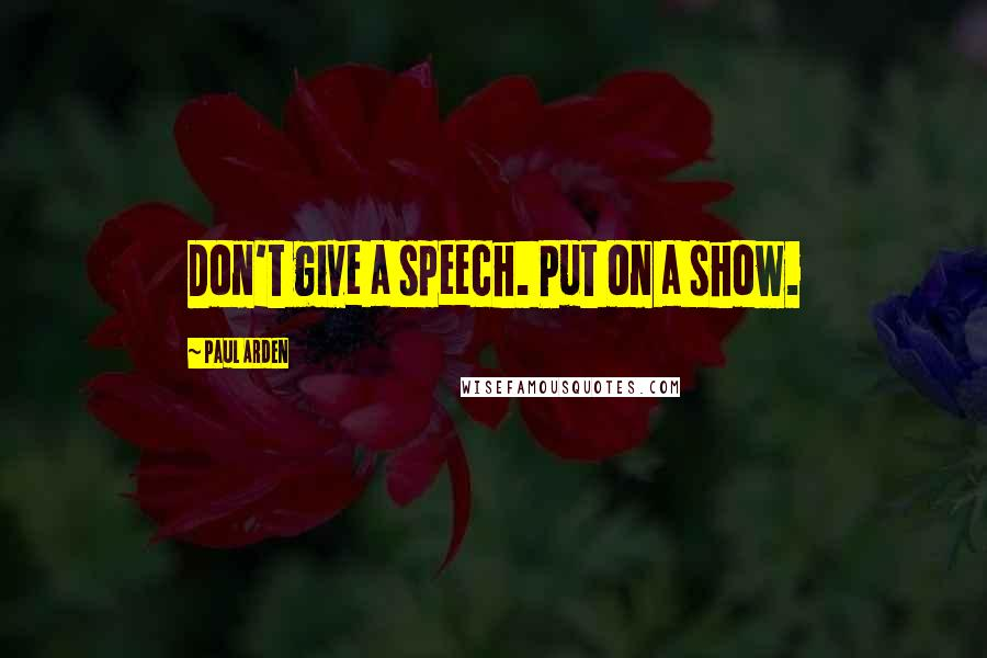 Paul Arden quotes: Don't give a speech. Put on a show.
