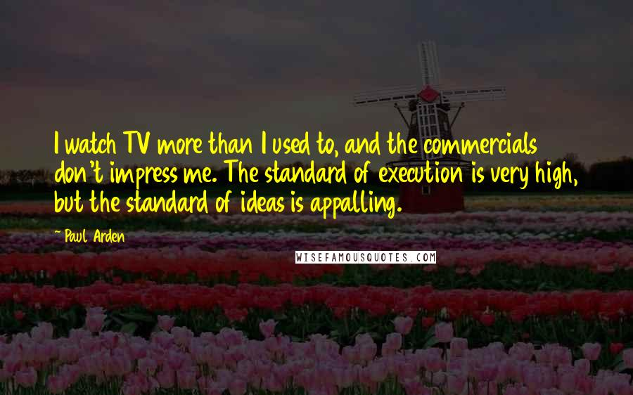 Paul Arden quotes: I watch TV more than I used to, and the commercials don't impress me. The standard of execution is very high, but the standard of ideas is appalling.