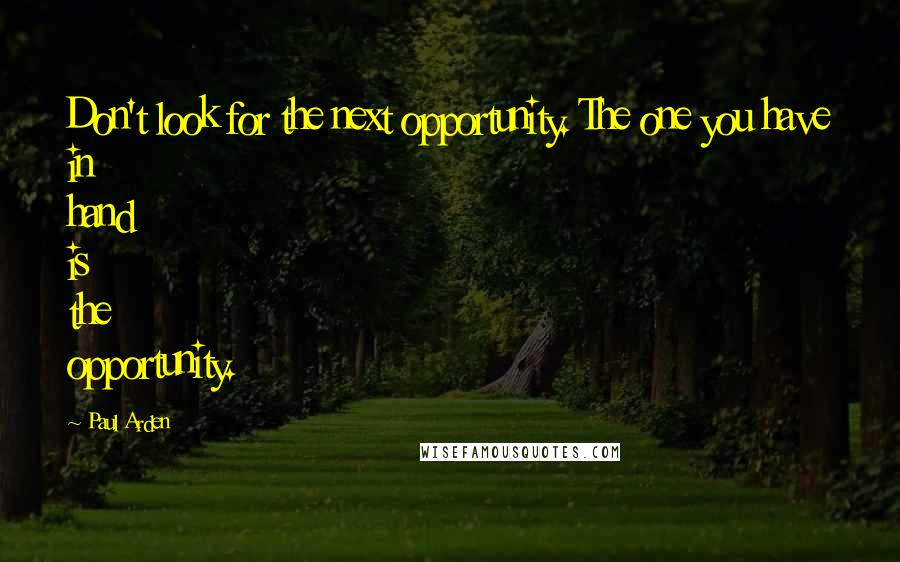 Paul Arden quotes: Don't look for the next opportunity. The one you have in hand is the opportunity.