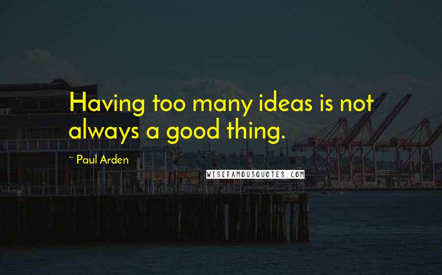 Paul Arden quotes: Having too many ideas is not always a good thing.