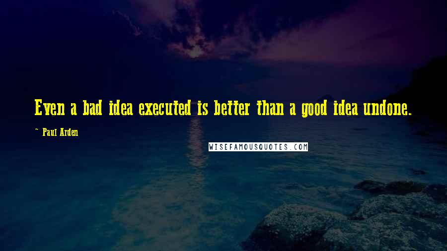 Paul Arden quotes: Even a bad idea executed is better than a good idea undone.