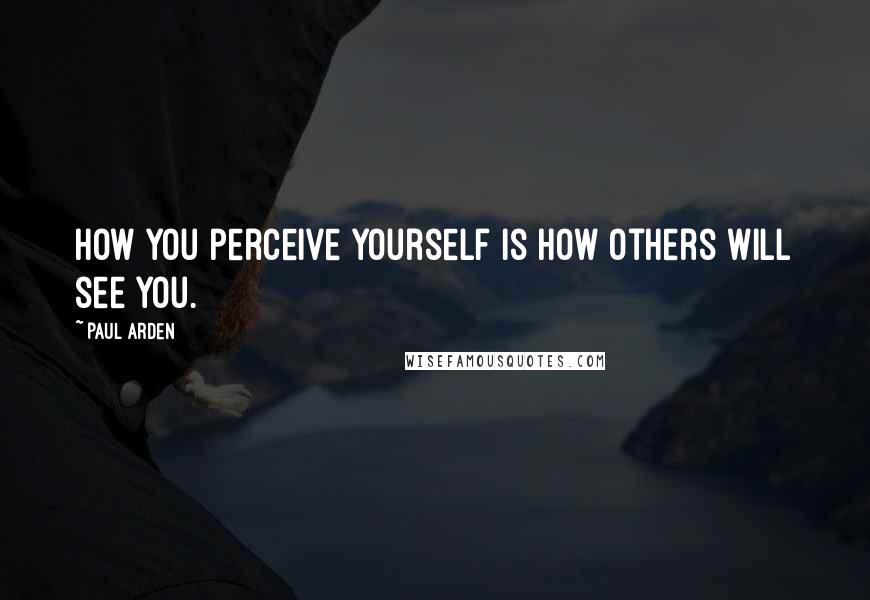 Paul Arden quotes: How you perceive yourself is how others will see you.