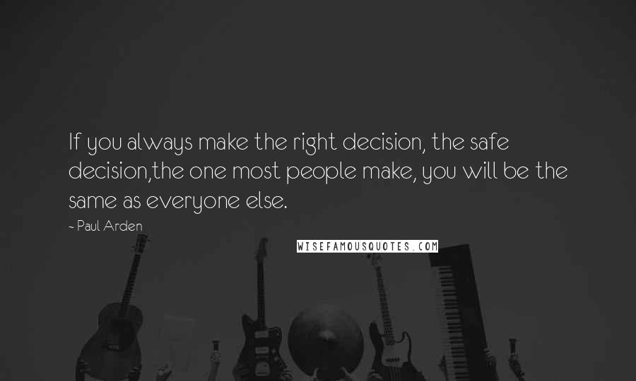Paul Arden quotes: If you always make the right decision, the safe decision,the one most people make, you will be the same as everyone else.