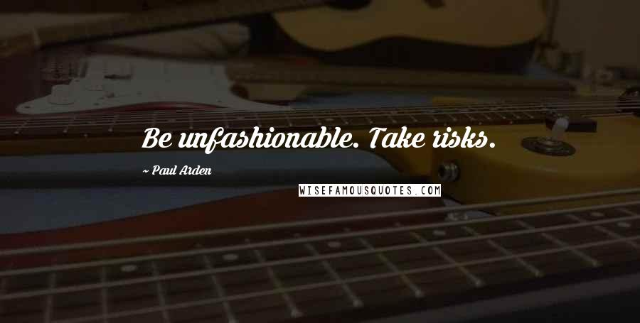 Paul Arden quotes: Be unfashionable. Take risks.