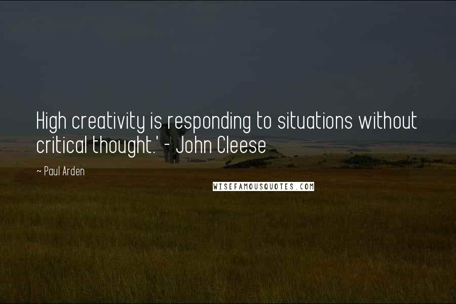 Paul Arden quotes: High creativity is responding to situations without critical thought.' - John Cleese