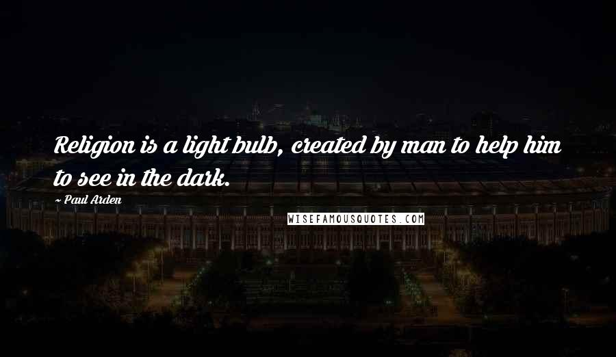 Paul Arden quotes: Religion is a light bulb, created by man to help him to see in the dark.