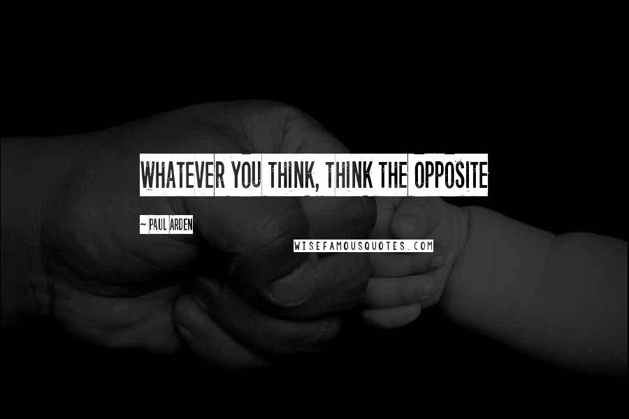 Paul Arden quotes: whatever you think, think the opposite