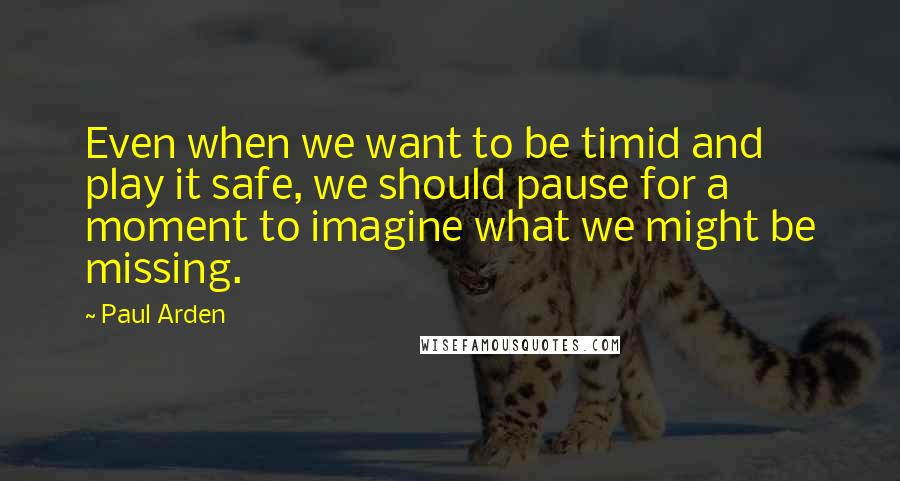 Paul Arden quotes: Even when we want to be timid and play it safe, we should pause for a moment to imagine what we might be missing.