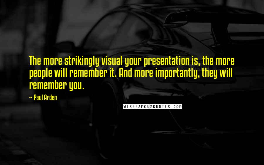 Paul Arden quotes: The more strikingly visual your presentation is, the more people will remember it. And more importantly, they will remember you.