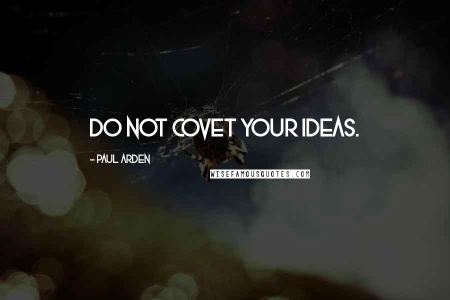 Paul Arden quotes: Do not covet your ideas.