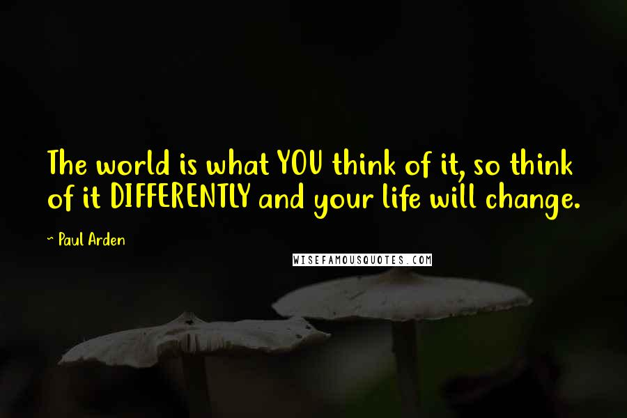 Paul Arden quotes: The world is what YOU think of it, so think of it DIFFERENTLY and your life will change.