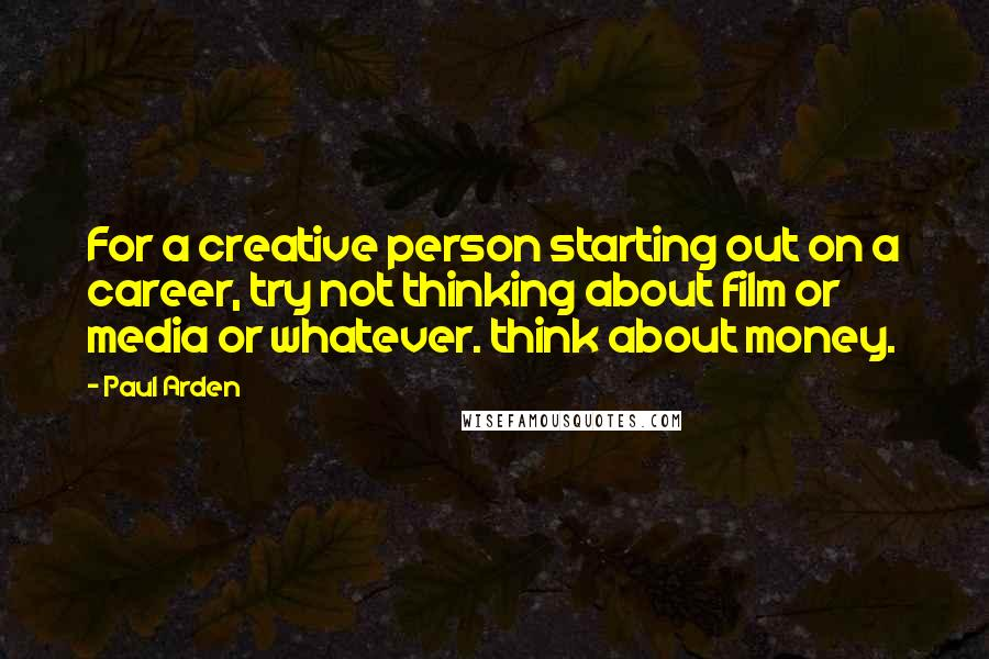 Paul Arden quotes: For a creative person starting out on a career, try not thinking about film or media or whatever. think about money.