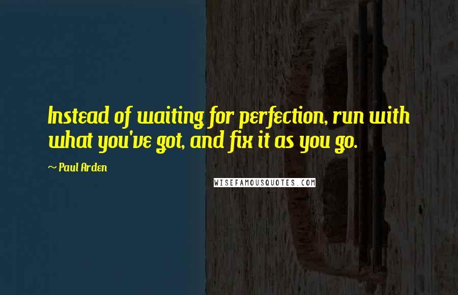Paul Arden quotes: Instead of waiting for perfection, run with what you've got, and fix it as you go.