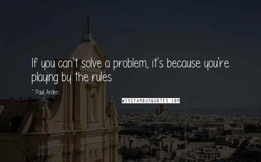 Paul Arden quotes: If you can't solve a problem, it's because you're playing by the rules