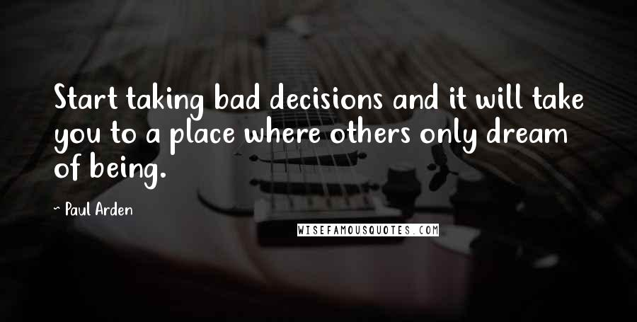 Paul Arden quotes: Start taking bad decisions and it will take you to a place where others only dream of being.