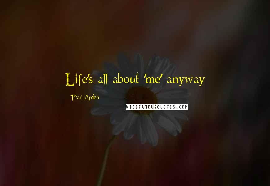 Paul Arden quotes: Life's all about 'me' anyway