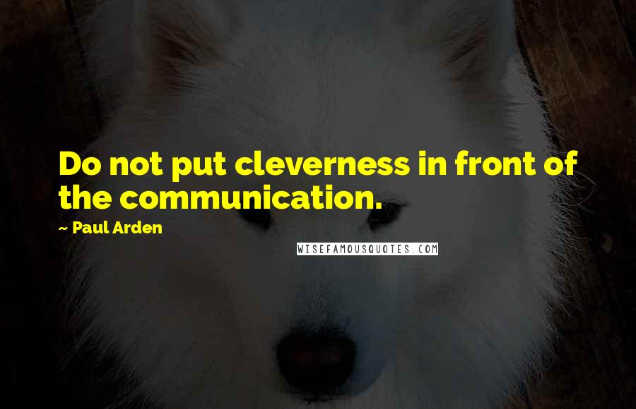 Paul Arden quotes: Do not put cleverness in front of the communication.