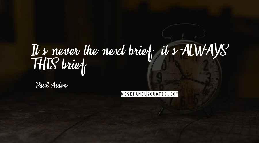 Paul Arden quotes: It's never the next brief, it's ALWAYS THIS brief .