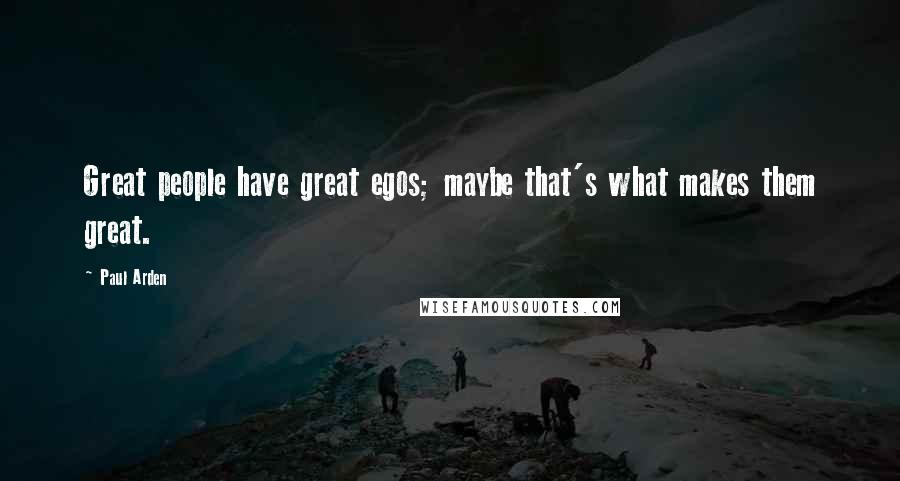 Paul Arden quotes: Great people have great egos; maybe that's what makes them great.